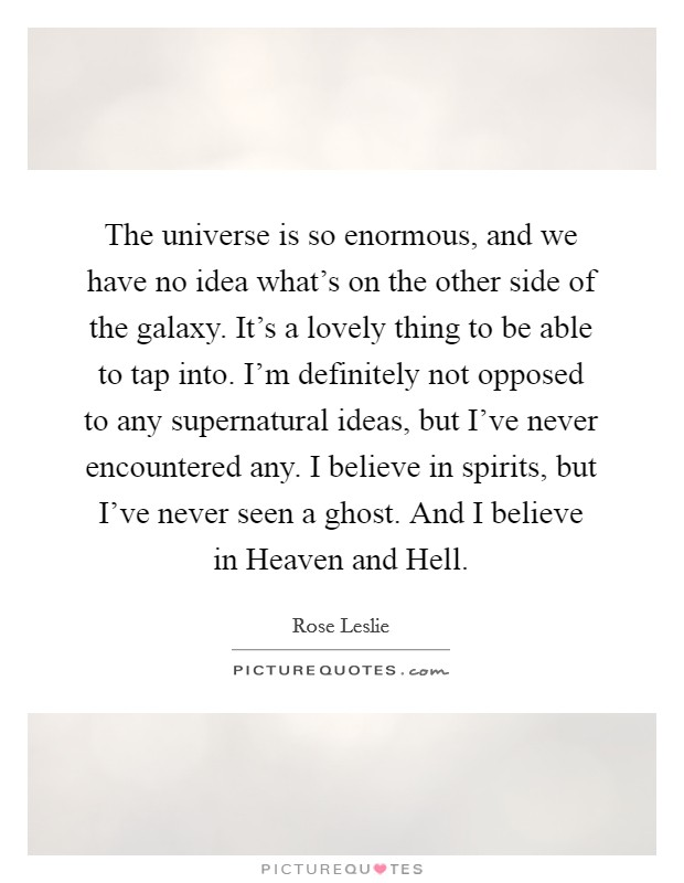 The universe is so enormous, and we have no idea what's on the other side of the galaxy. It's a lovely thing to be able to tap into. I'm definitely not opposed to any supernatural ideas, but I've never encountered any. I believe in spirits, but I've never seen a ghost. And I believe in Heaven and Hell Picture Quote #1