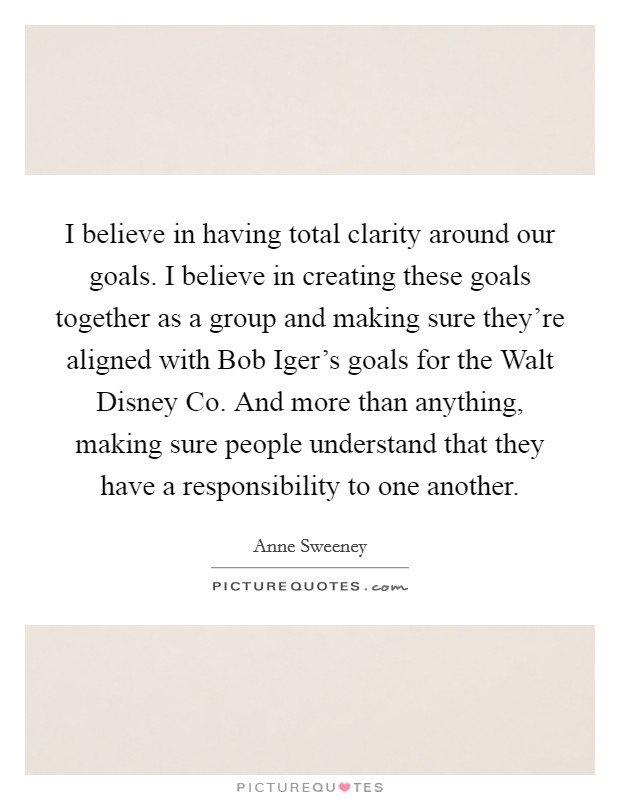 I believe in having total clarity around our goals. I believe in creating these goals together as a group and making sure they're aligned with Bob Iger's goals for the Walt Disney Co. And more than anything, making sure people understand that they have a responsibility to one another Picture Quote #1