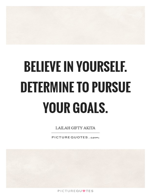 Believe in yourself. Determine to pursue your goals Picture Quote #1