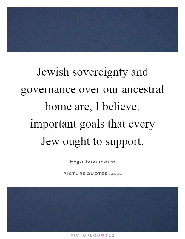 Jewish sovereignty and governance over our ancestral home are, I believe, important goals that every Jew ought to support Picture Quote #1