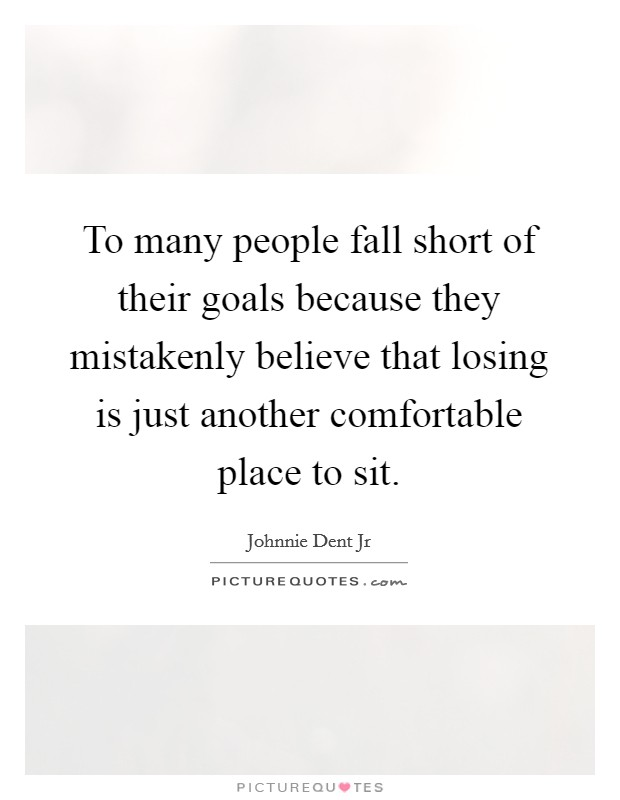 To many people fall short of their goals because they mistakenly believe that losing is just another comfortable place to sit Picture Quote #1