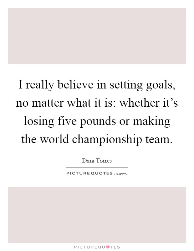 I really believe in setting goals, no matter what it is: whether it's losing five pounds or making the world championship team. Picture Quote #1