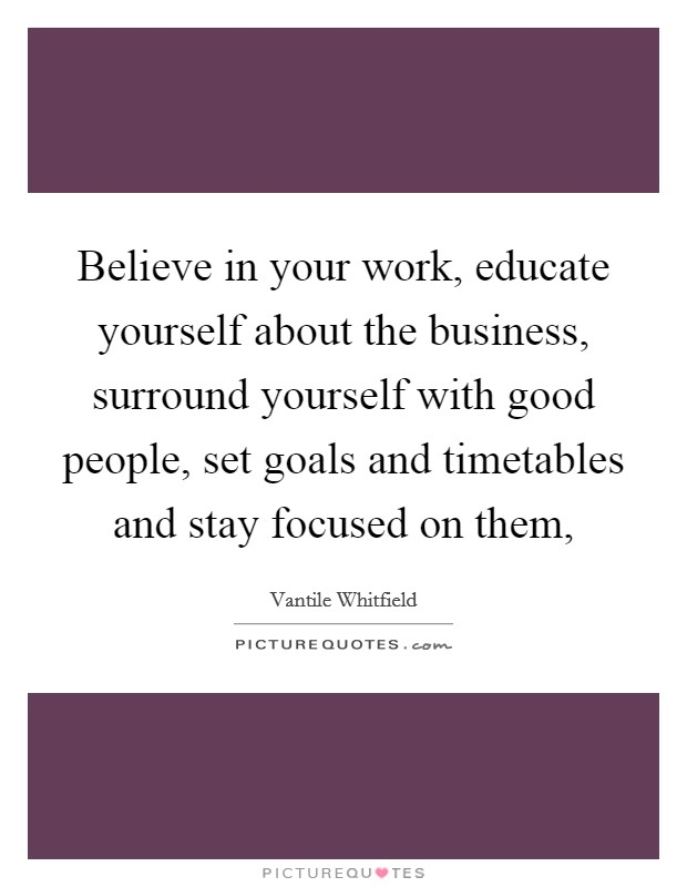 Believe in your work, educate yourself about the business, surround yourself with good people, set goals and timetables and stay focused on them, Picture Quote #1