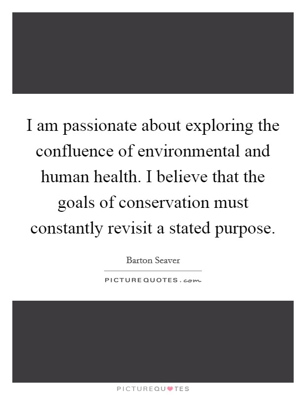 I am passionate about exploring the confluence of environmental and human health. I believe that the goals of conservation must constantly revisit a stated purpose Picture Quote #1