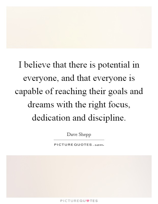 I believe that there is potential in everyone, and that everyone is capable of reaching their goals and dreams with the right focus, dedication and discipline Picture Quote #1