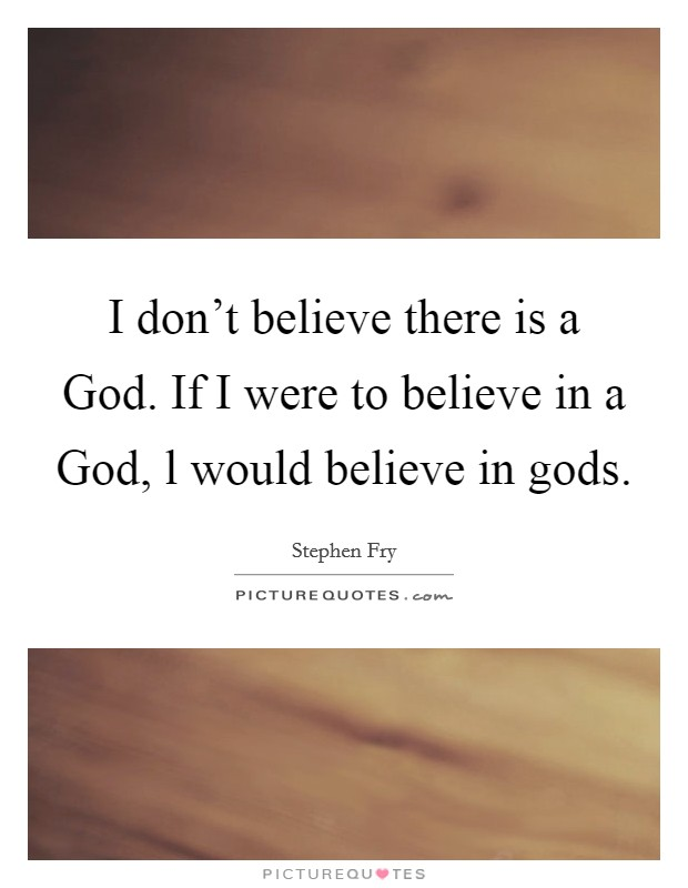 I don't believe there is a God. If I were to believe in a God, l would believe in gods Picture Quote #1