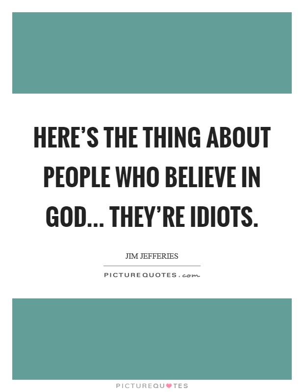 Here's the thing about people who believe in God... They're idiots Picture Quote #1