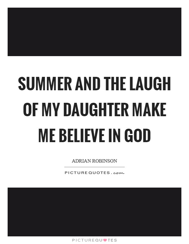 Summer and the laugh of my daughter make me believe in god Picture Quote #1