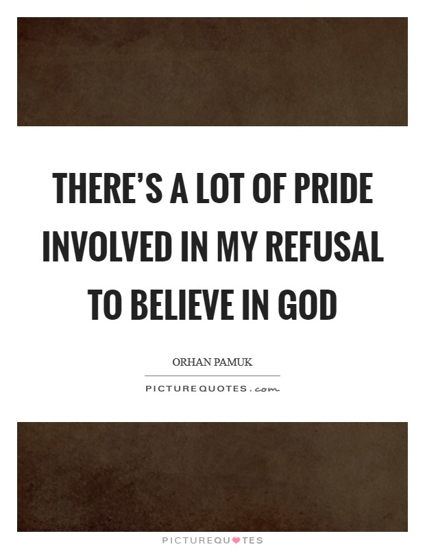 There's a lot of pride involved in my refusal to believe in god Picture Quote #1