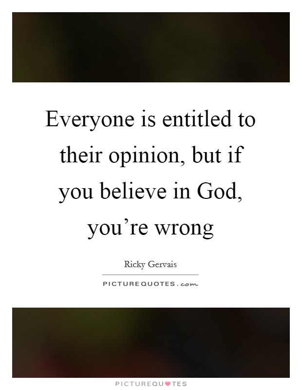 Everyone is entitled to their opinion, but if you believe in God, you're wrong Picture Quote #1