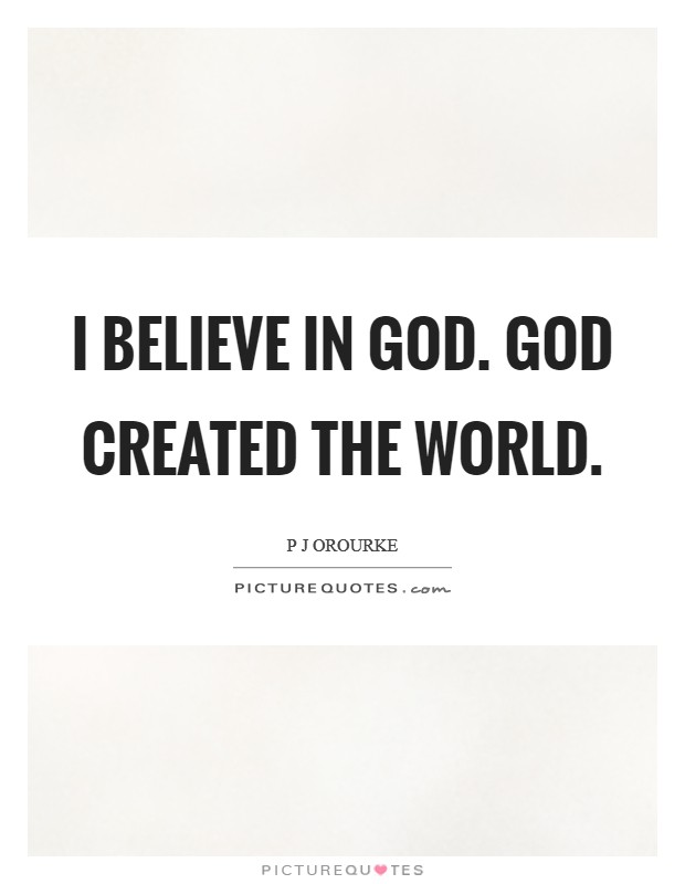 I believe in God. God created the world Picture Quote #1