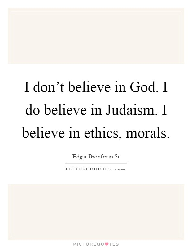 I don't believe in God. I do believe in Judaism. I believe in ethics, morals Picture Quote #1