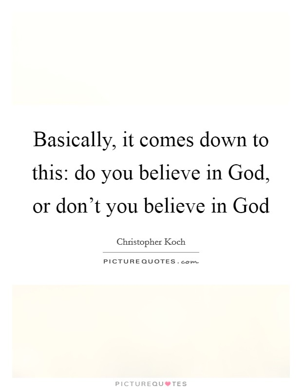 Basically, it comes down to this: do you believe in God, or don't you believe in God Picture Quote #1