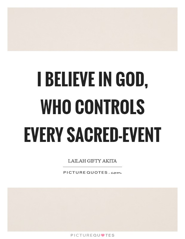 I believe in God, who controls every sacred-event Picture Quote #1
