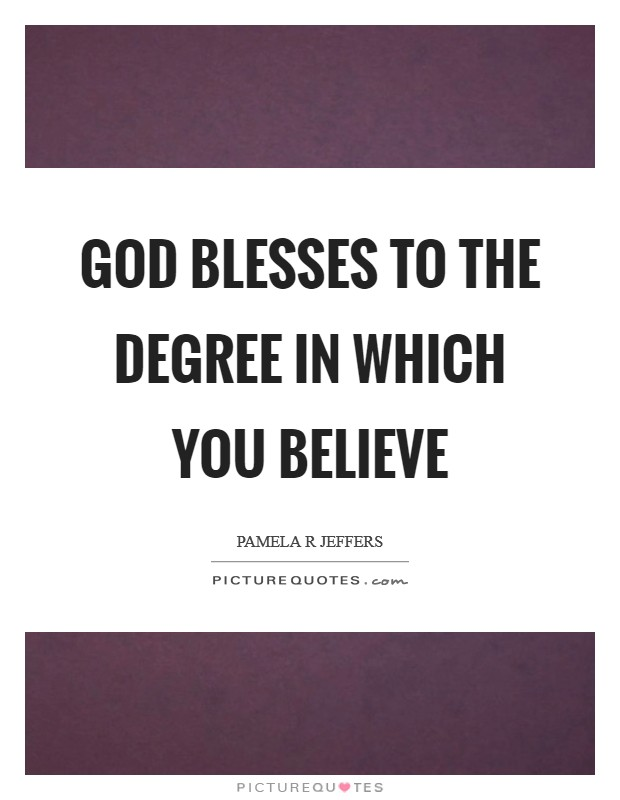God blesses to the degree in which you believe Picture Quote #1