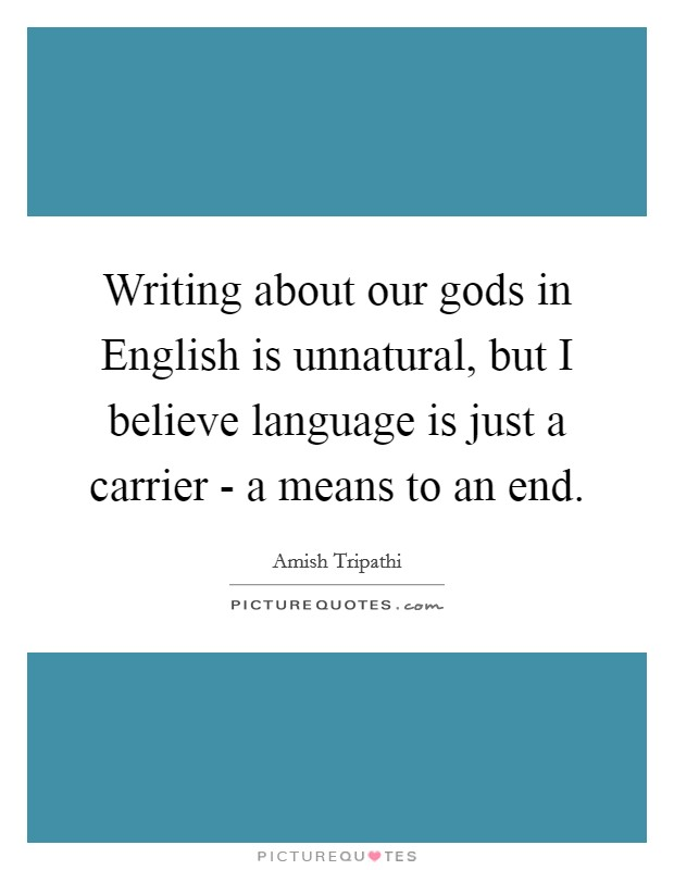Writing about our gods in English is unnatural, but I believe language is just a carrier - a means to an end Picture Quote #1