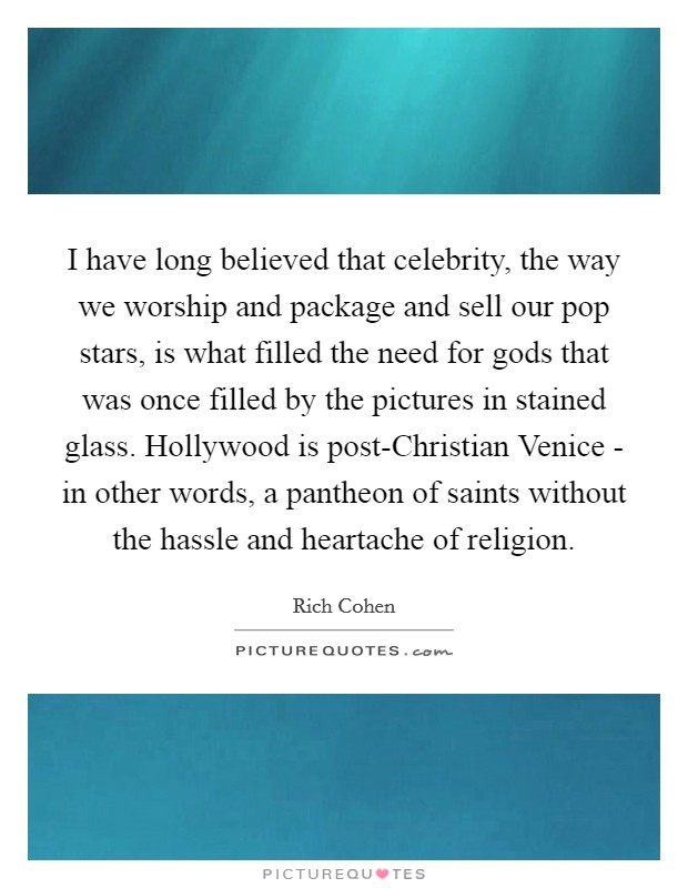 I have long believed that celebrity, the way we worship and package and sell our pop stars, is what filled the need for gods that was once filled by the pictures in stained glass. Hollywood is post-Christian Venice - in other words, a pantheon of saints without the hassle and heartache of religion Picture Quote #1