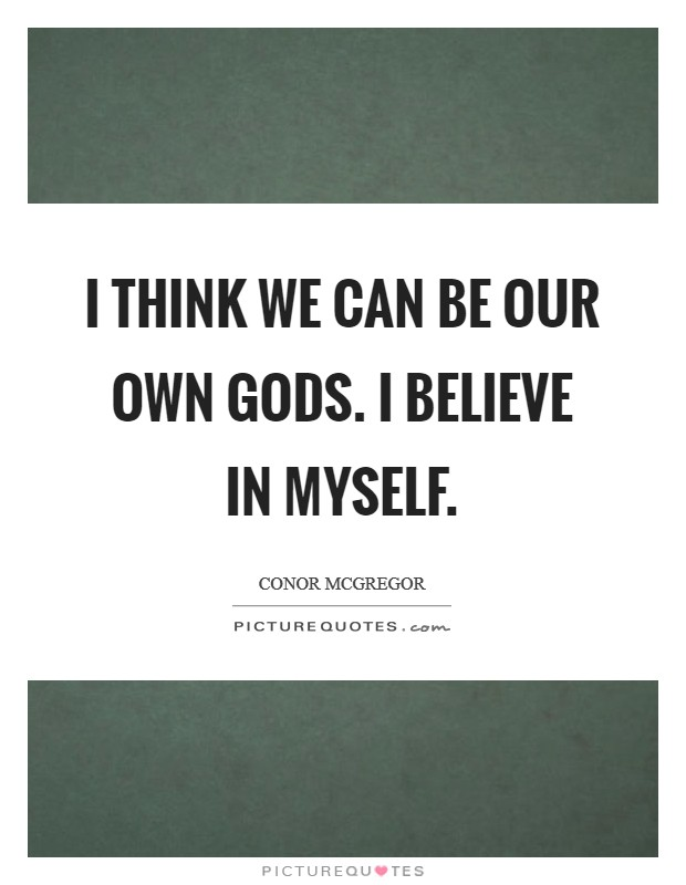 I think we can be our own gods. I believe in myself Picture Quote #1