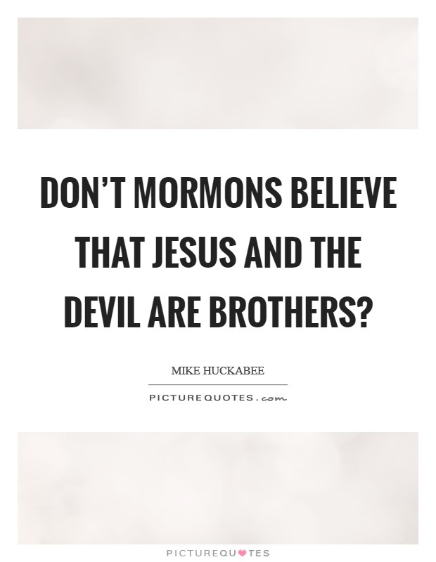 Don't Mormons believe that Jesus and the devil are brothers? Picture Quote #1