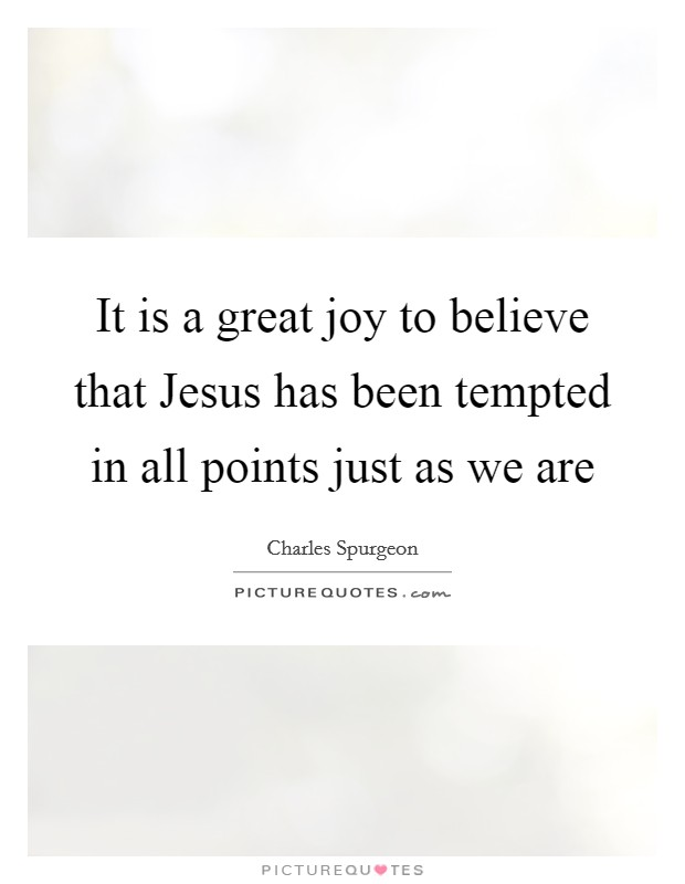 It is a great joy to believe that Jesus has been tempted in all points just as we are Picture Quote #1