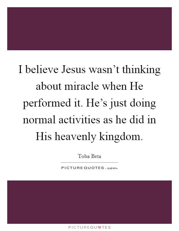 I believe Jesus wasn't thinking about miracle when He performed it. He's just doing normal activities as he did in His heavenly kingdom Picture Quote #1