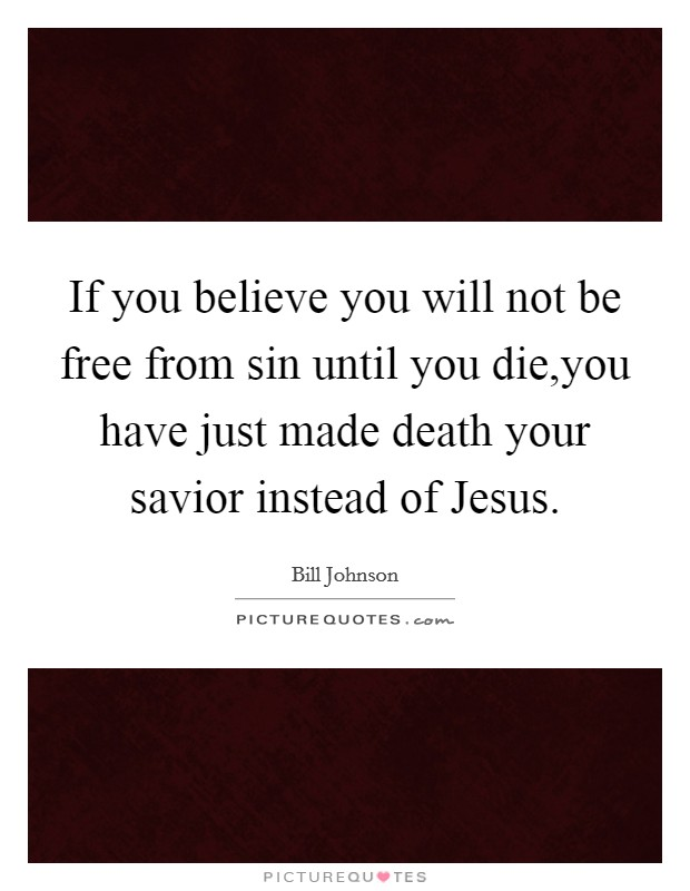 If you believe you will not be free from sin until you die,you have just made death your savior instead of Jesus Picture Quote #1