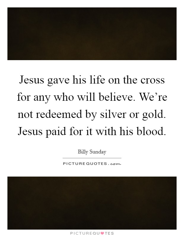 Jesus gave his life on the cross for any who will believe. We're not redeemed by silver or gold. Jesus paid for it with his blood Picture Quote #1