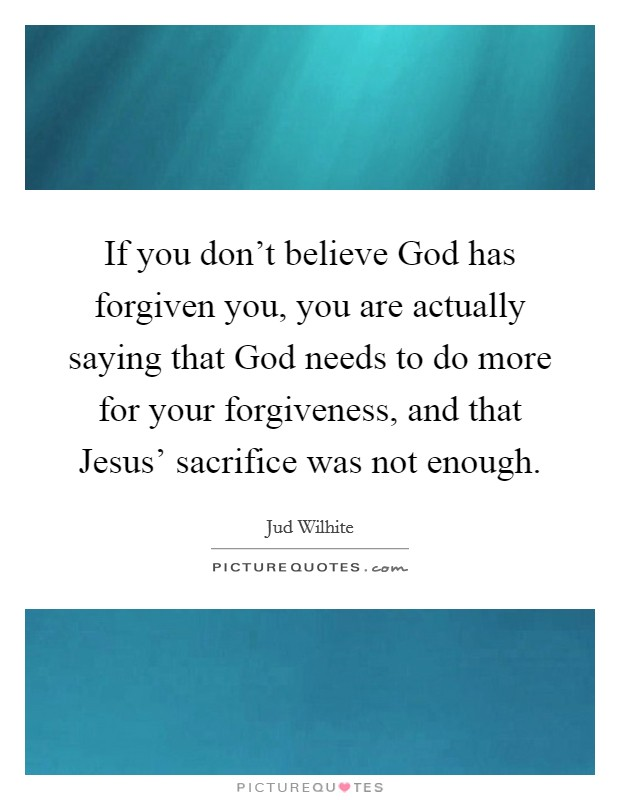 If you don't believe God has forgiven you, you are actually saying that God needs to do more for your forgiveness, and that Jesus' sacrifice was not enough Picture Quote #1