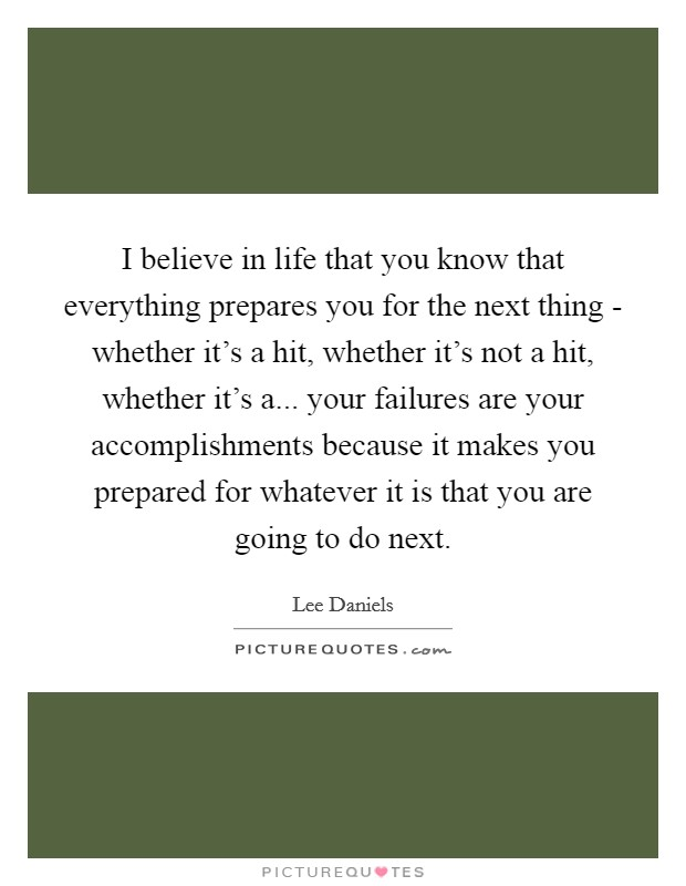 I believe in life that you know that everything prepares you for the next thing - whether it's a hit, whether it's not a hit, whether it's a... your failures are your accomplishments because it makes you prepared for whatever it is that you are going to do next Picture Quote #1