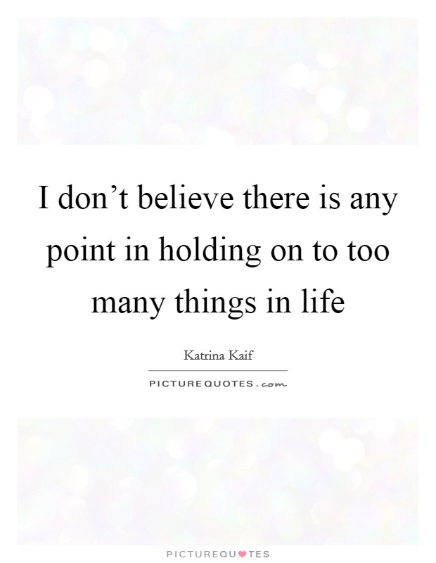 I don't believe there is any point in holding on to too many things in life Picture Quote #1