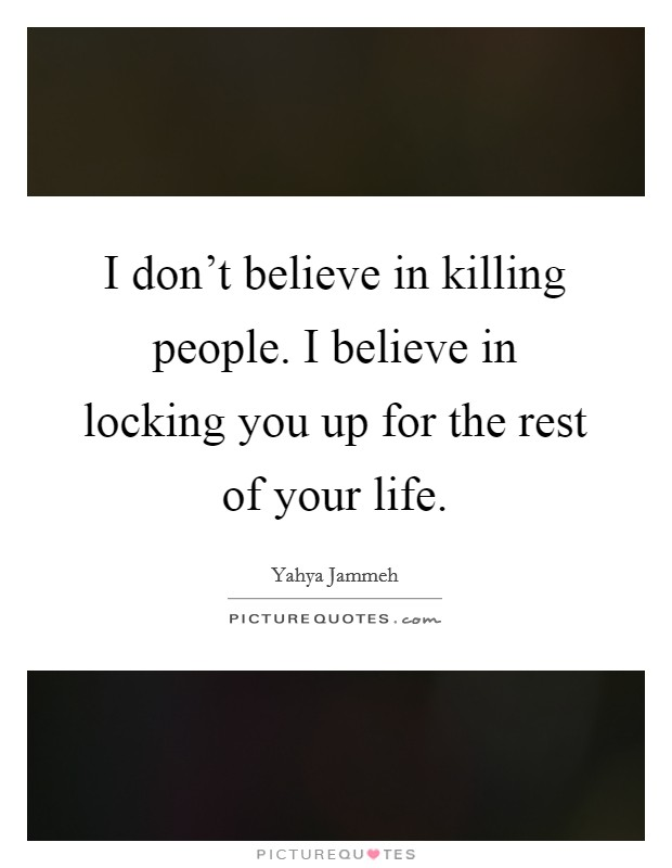 I don't believe in killing people. I believe in locking you up for the rest of your life Picture Quote #1