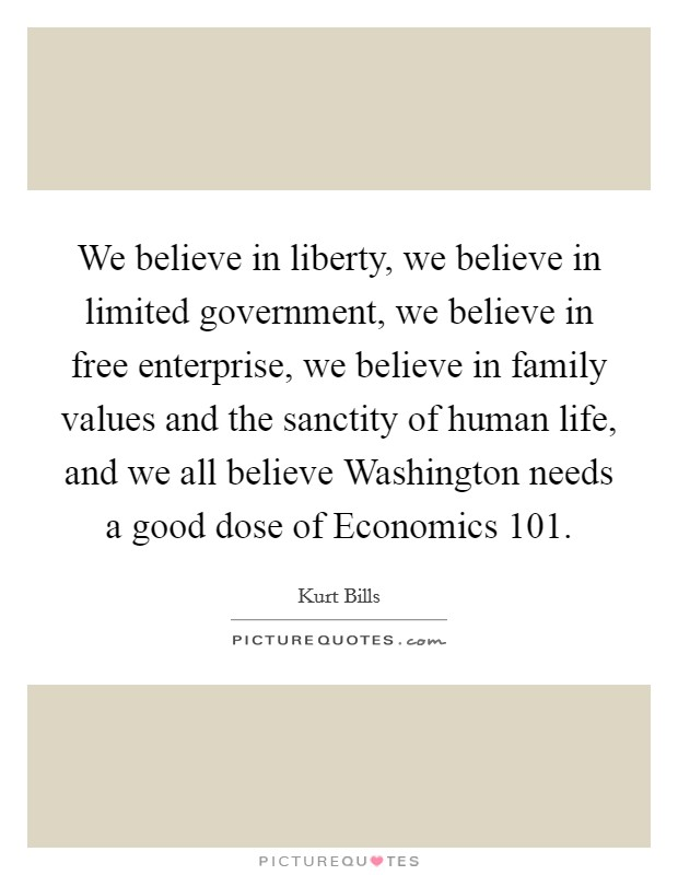 We believe in liberty, we believe in limited government, we believe in free enterprise, we believe in family values and the sanctity of human life, and we all believe Washington needs a good dose of Economics 101. Picture Quote #1