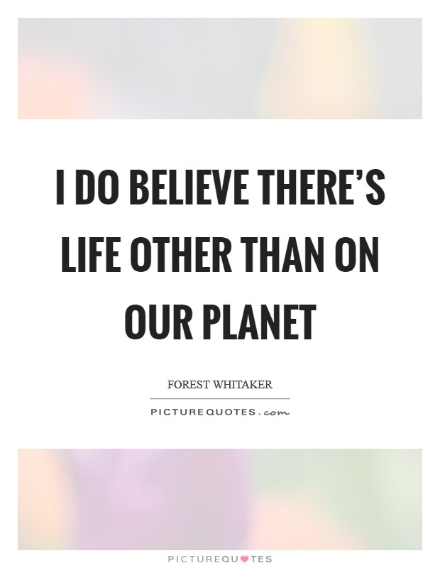 I do believe there's life other than on our planet Picture Quote #1