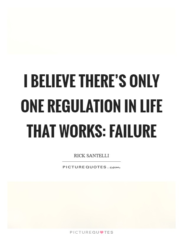 I believe there's only one regulation in life that works: failure Picture Quote #1