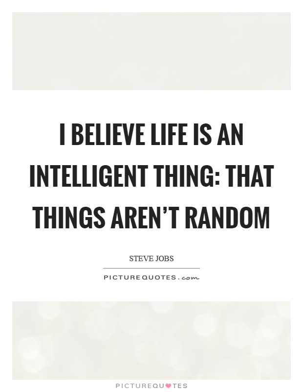 I believe life is an intelligent thing: that things aren't random Picture Quote #1