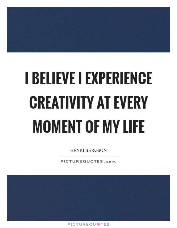 I believe I experience creativity at every moment of my life Picture Quote #1