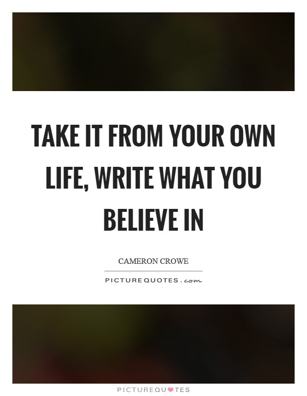 Take it from your own life, write what you believe in Picture Quote #1