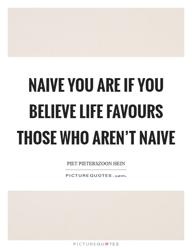 Naive you are if you believe life favours those who aren't naive Picture Quote #1