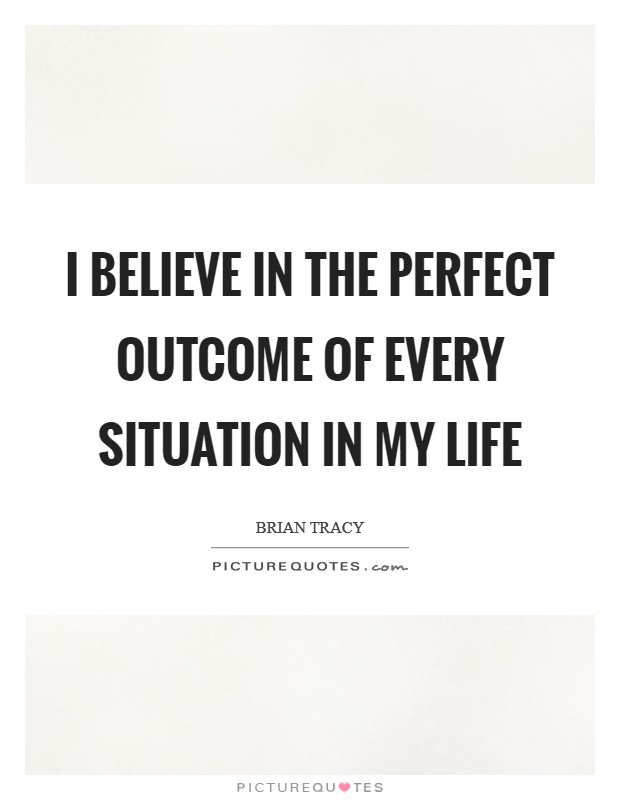 I believe in the perfect outcome of every situation in my life Picture Quote #1