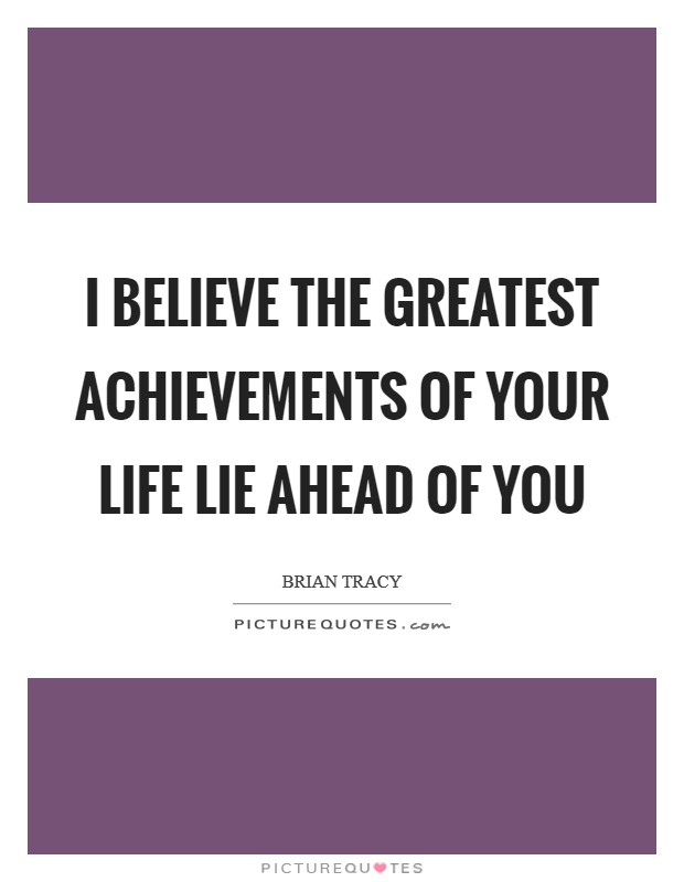 I believe the greatest achievements of your life lie ahead of you Picture Quote #1