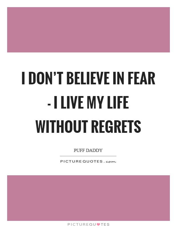 I don't believe in fear - I live my life without regrets Picture Quote #1