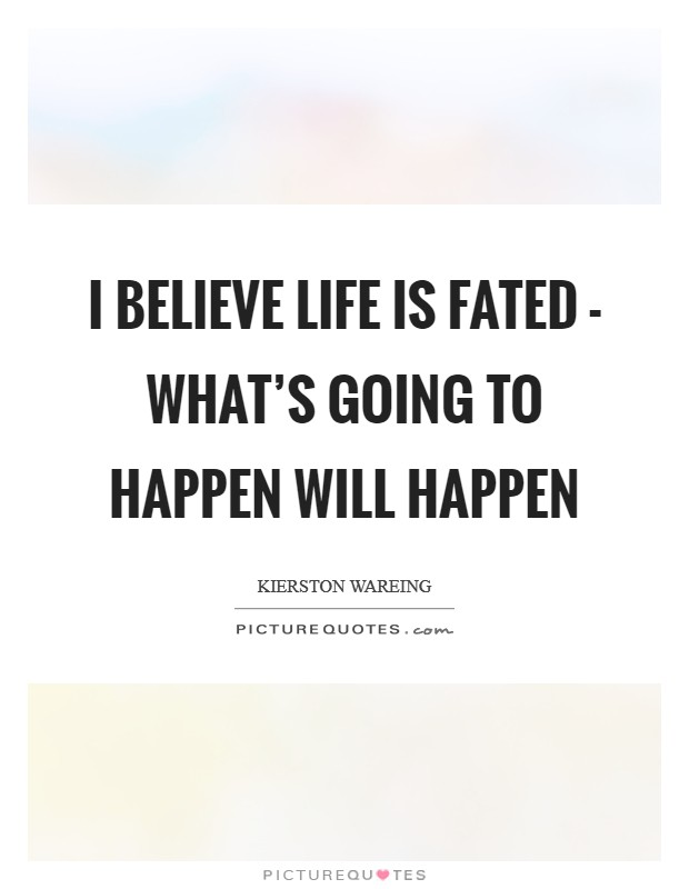 I believe life is fated - what's going to happen will happen Picture Quote #1