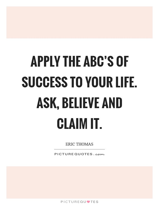 Apply the ABC's of success to your life. Ask, Believe and Claim It Picture Quote #1