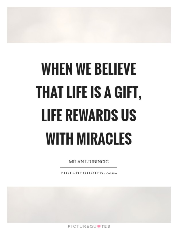 When we believe that life is a gift, life rewards us with miracles Picture Quote #1