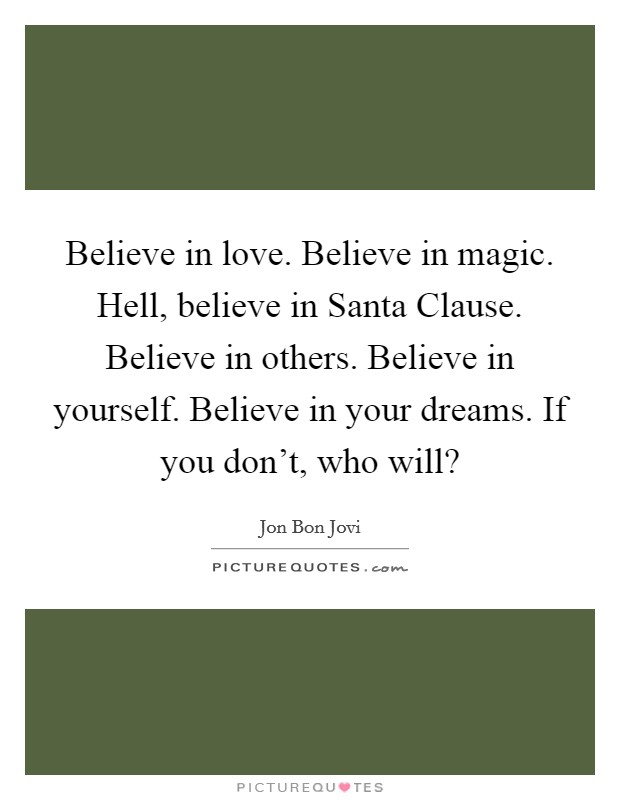 Believe in love. Believe in magic. Hell, believe in Santa Clause. Believe in others. Believe in yourself. Believe in your dreams. If you don't, who will? Picture Quote #1