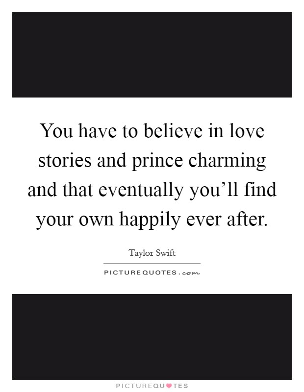 You have to believe in love stories and prince charming and that eventually you'll find your own happily ever after Picture Quote #1
