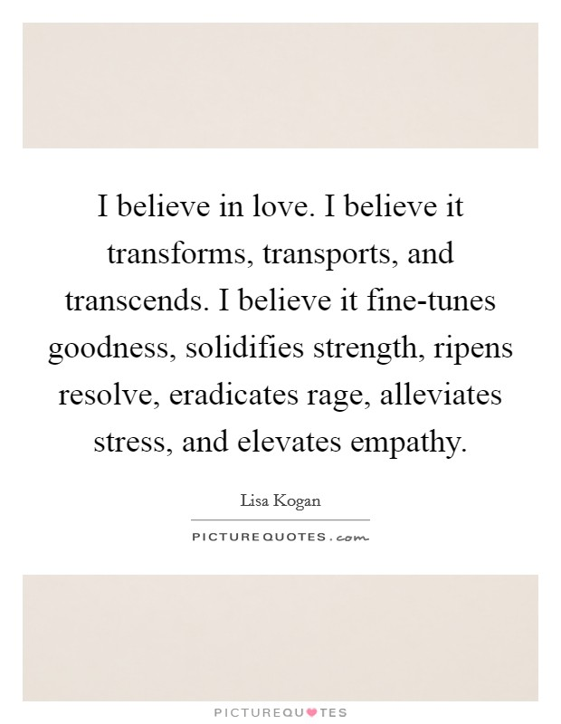I believe in love. I believe it transforms, transports, and transcends. I believe it fine-tunes goodness, solidifies strength, ripens resolve, eradicates rage, alleviates stress, and elevates empathy Picture Quote #1