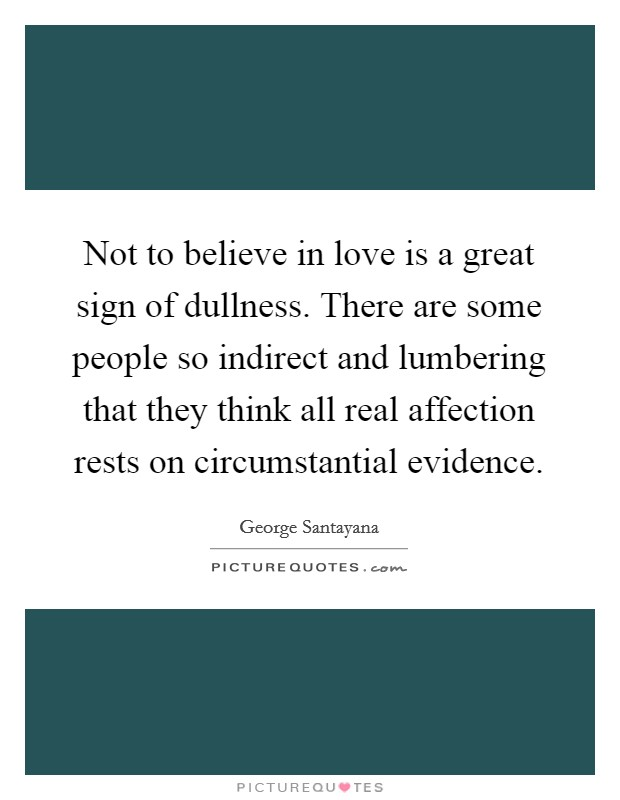 Not to believe in love is a great sign of dullness. There are some people so indirect and lumbering that they think all real affection rests on circumstantial evidence Picture Quote #1