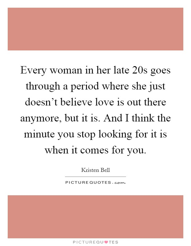 Every woman in her late 20s goes through a period where she just doesn't believe love is out there anymore, but it is. And I think the minute you stop looking for it is when it comes for you Picture Quote #1