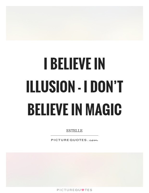 I believe in illusion - I don't believe in magic Picture Quote #1